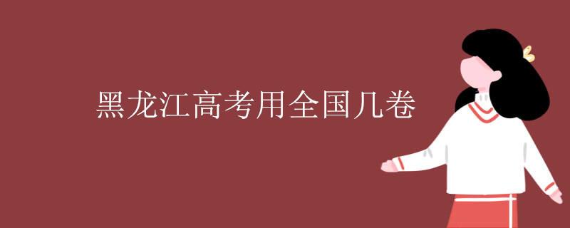 黑龙江高考用全国几卷