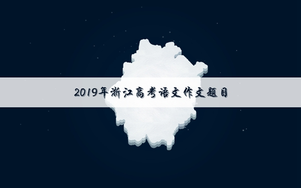 """2019浙江高考语文作文题目:假如你是创造生活的""""作家"""""""