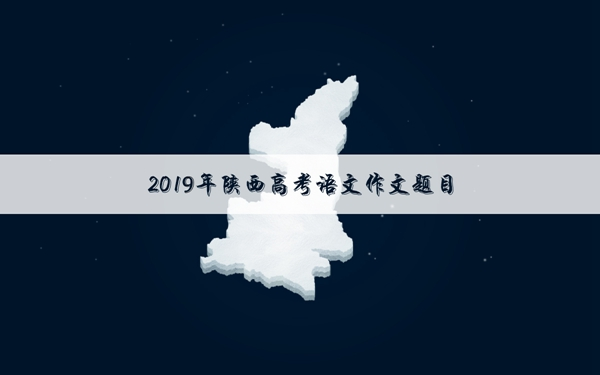 2019陕西高考语文作文题目:以青年学生当事人的身份完成写作