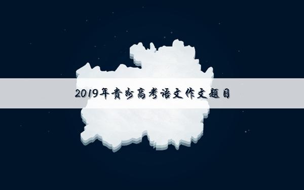 2019贵州高考语文作文题目:毕业前的最后一节课