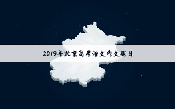 2019北京高考语文作文标题及范文