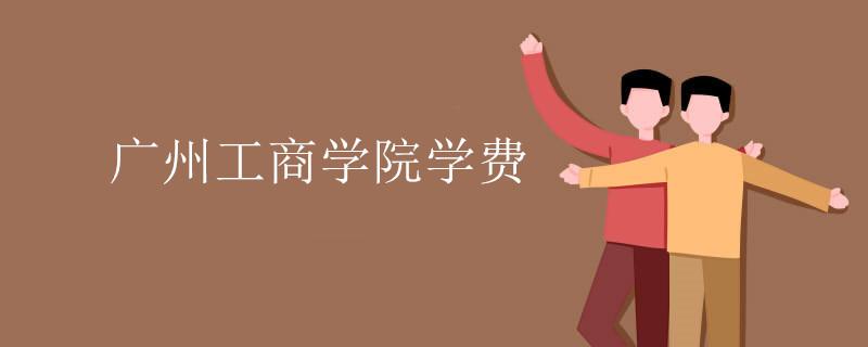 广州工商学院学费