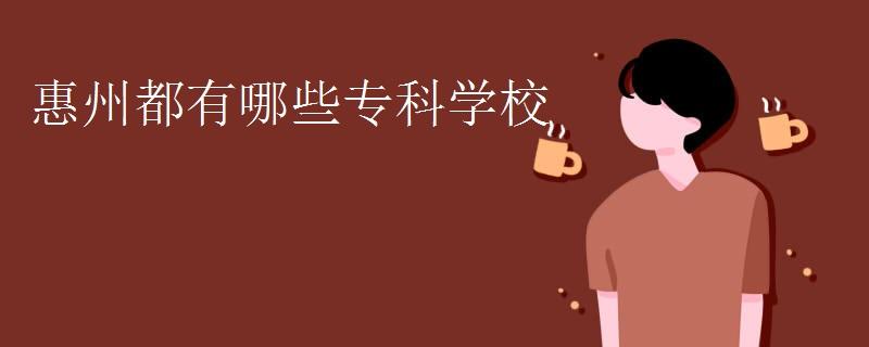 惠州都有哪些专科学校