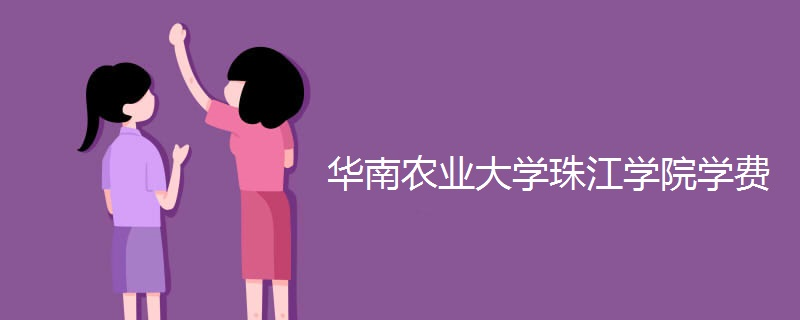 华南农业大学珠江学院学费