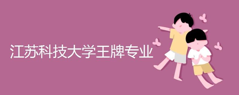 江苏科技大学王牌专业
