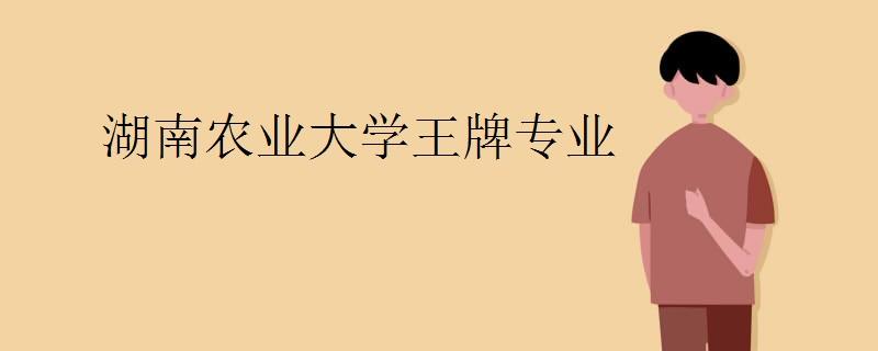 湖南农业大学王牌专业