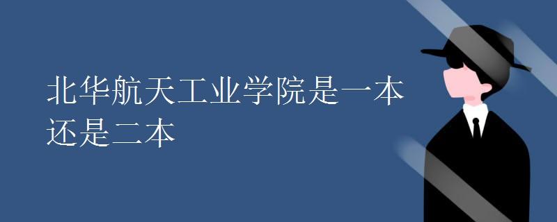 北华航天工业学院是一本还是二本