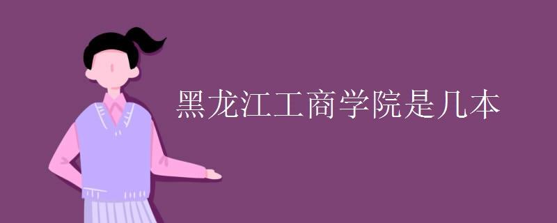 黑龙江工商学院是几本