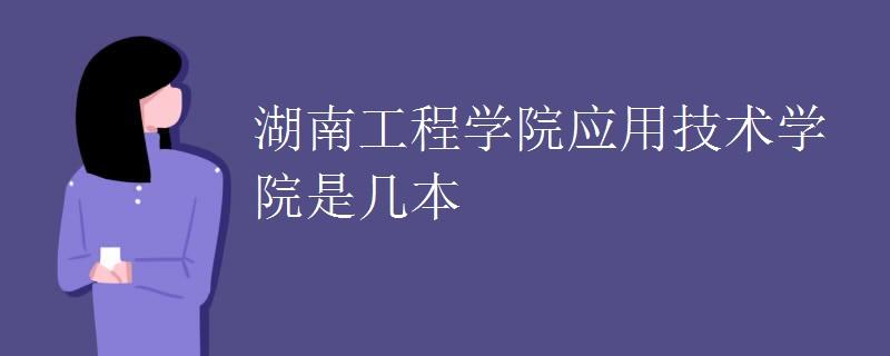湖南工程學院應用技術學院是幾本
