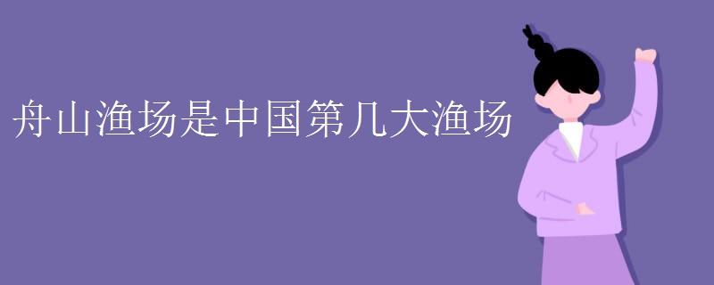 舟山渔场是中国第几大渔场