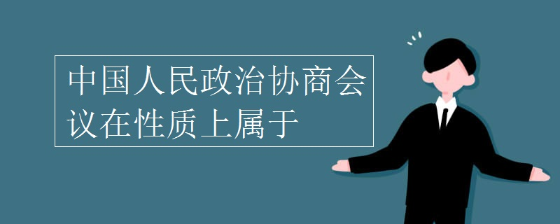 中国人民政治协商会议在性质上属于