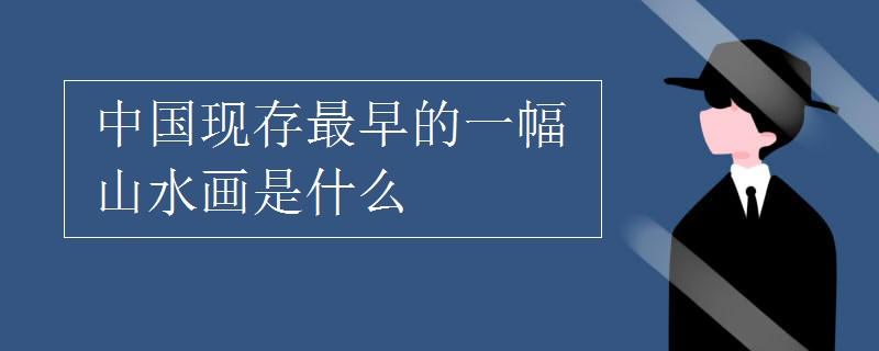中国现存最早的一幅山水画是什么