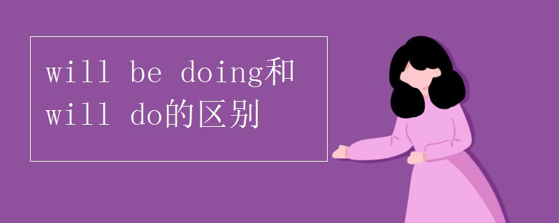 will be doing和will do的区别