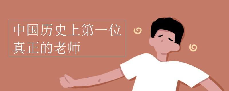 中国历史上第一位真正的老师
