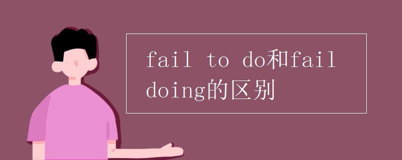 fail to do和fail doing的区别