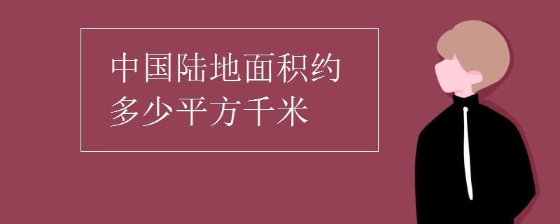 中国陆地面积约多少平方千米