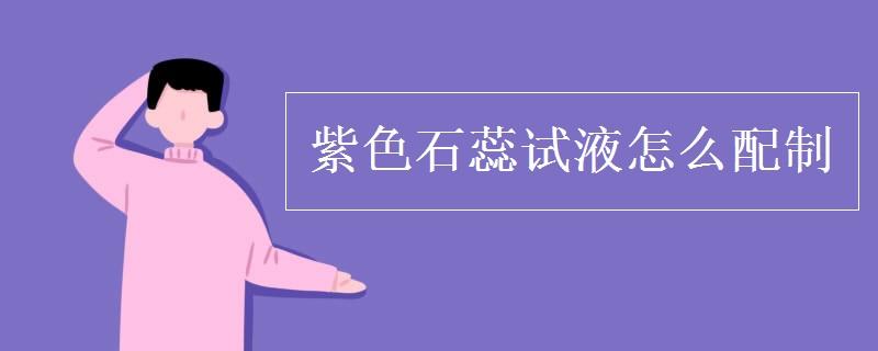 紫色石蕊试液怎么配制