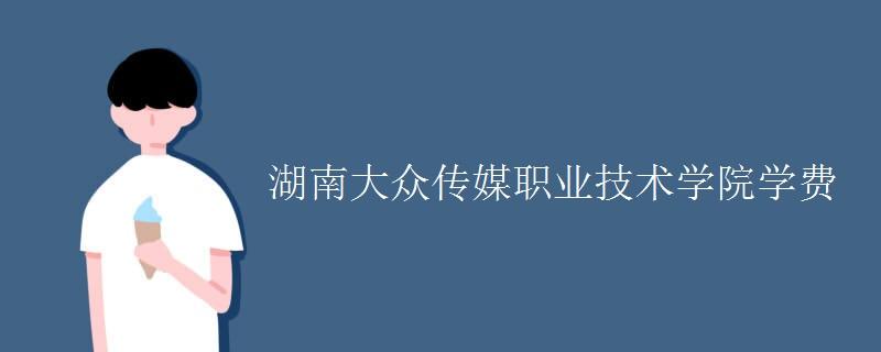 湖南大众传媒职业技术学院学费
