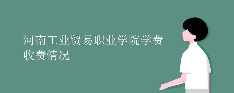 河南工业贸易职业学院学费收费情况