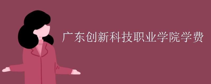 广东创新科技职业学院学费