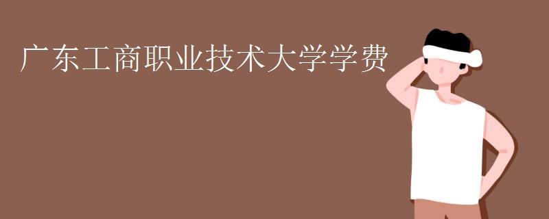 广东工商职业技术大学学费