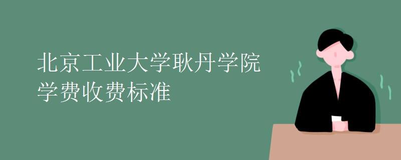北京工业大学耿丹学院学费收费标准