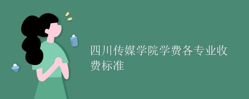 四川传媒学院学费各专业收费标准