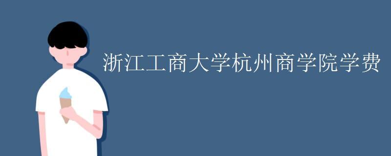浙江工商大学杭州商学院学费