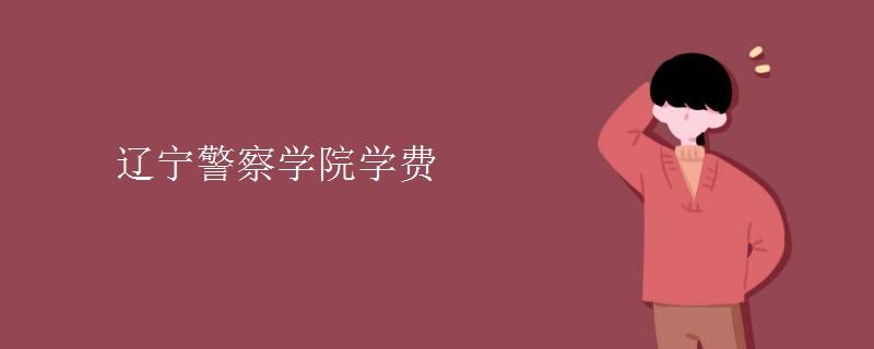 辽宁警察学院学费