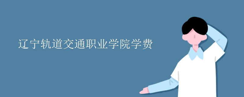辽宁轨道交通职业学院学费