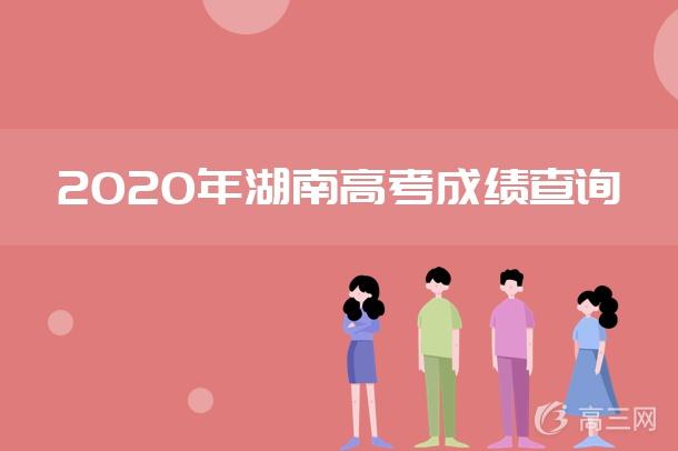 湖南高考查分时间_2020年湖南高考成绩查询时间及入口_高三网