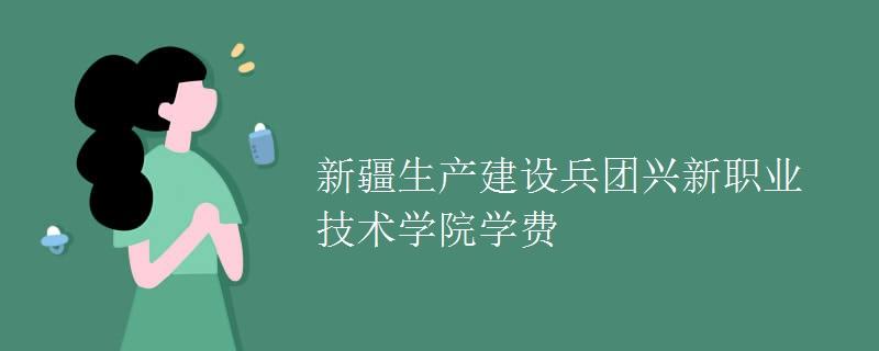 新疆生产建设兵团兴新职业技术学院学费