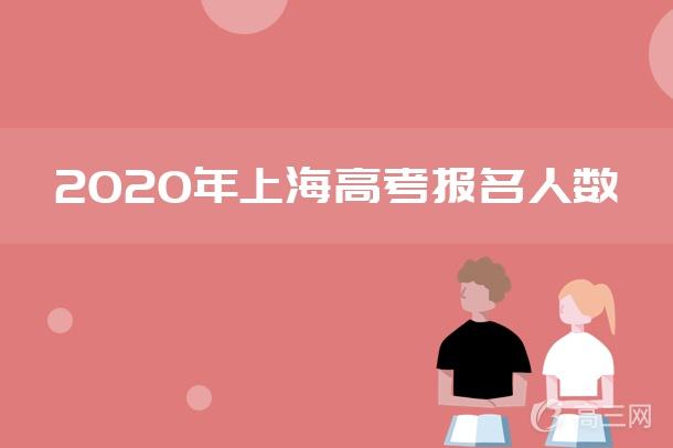 2018-2020上海高考报名人数是多少 历年高考报名人数