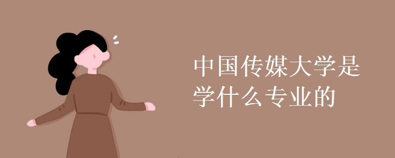 中国传媒大学是学什么专业的
